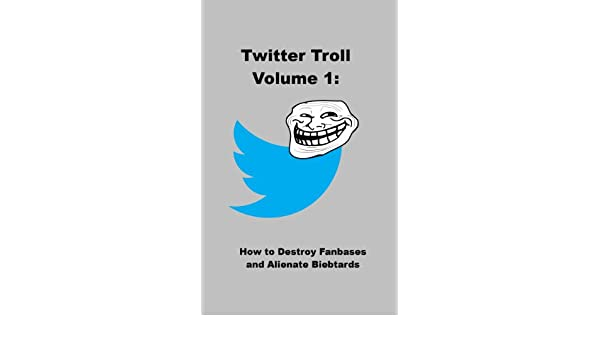 How to Destroy Fanbases and Alienate Biebtards (Twitter Troll Book 1)