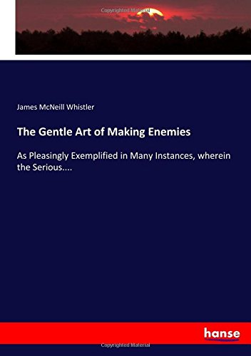 Read Online The Gentle Art of Making Enemies: As Pleasingly Exemplified in Many Instances, wherein the Serious.... pdf