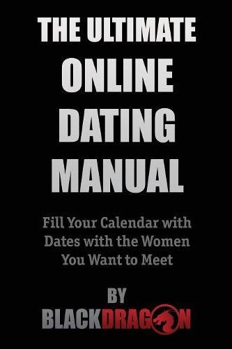 The Ultimate Online Dating Manual: Fill Your Calendar with Dates with the Women You Want to Meet by Blackdragon