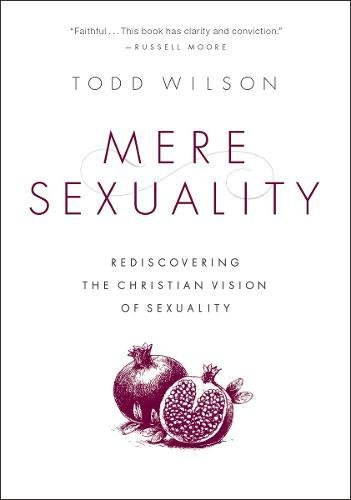 Mere Sexuality: Rediscovering the Christian Vision of Sexuality