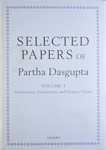 and Natural Resources Population Innovations and Human Values and  Volume II: Poverty Selected Papers of Partha Dasgupta: Volume I: Institutions
