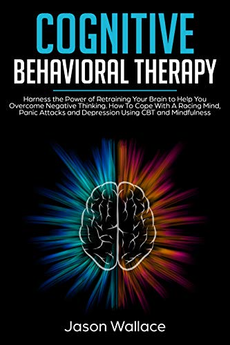 Cognitive Behavioral Therapy: Harness the Power of Retraining Your Brain to Help You Overcome Negative Thinking. How To Cope With A Racing Mind, Panic Attacks and Depression Using CBT and Mindfulness