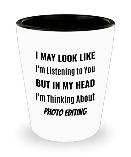 PHOTO EDITOR Shot Glass - I May Look Like I'm Listening to You But In My Head I'm Thinking About Photo Editing]()