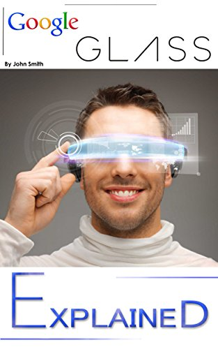Google Glass: EXPLAINED - Google-GLASS Features in Daily Life and the Augmented or Virtual Reality aspect of Glass Book. (Google-GLASS Book explaining it's part in Daily Life and Augmented Reality ()