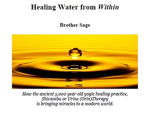 Healing Water from Within by Brother Sage: How the ancient 5,000 year old yogic practice, Shivambu or Urine (Orin) Therapy is bringing miracles to a modern world. (Water Therapy)