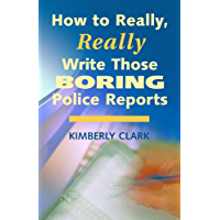 How to Really, Really Write Those Boring Police Reports - 2nd Edition