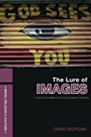 The Lure of Images: A history of religion and visual media in America (Media, Religion and Culture)
