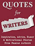 Quotes For Writers: Inspiration, Advice, Humor & Motivational Stories From Famous Authors