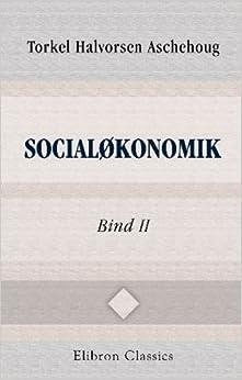 Socialøkonomik: En videnskabelig fremstilling af det Menneskelige samfunds økonomiske virksomhed. Bind 2