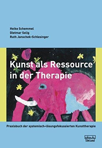 Kunst als Ressource in der Therapie: Praxisbuch der systemisch-lösungsfokussierten Kunsttherapie