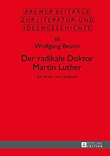 Der radikale Doktor Martin Luther: Ein Streit- und Lesebuch- Dritte, überarbeitete und erweiterte Auflage (Bremer Beiträge zur Literatur- und Ideengeschichte, Band 66)