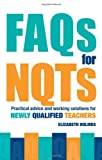 FAQs for NQTs : Practical Advice and Working Solutions for Newly Qualified Teachers, Holmes, Elizabeth, 0415367956