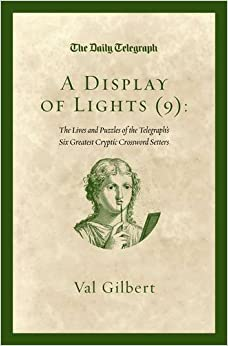 A Display of Lights (9): The Lives and Puzzles of the Telegraph's Six Greatest Cryptic Crossword Setters by Telegraph Group Limited, Gilbert, Val (2014)