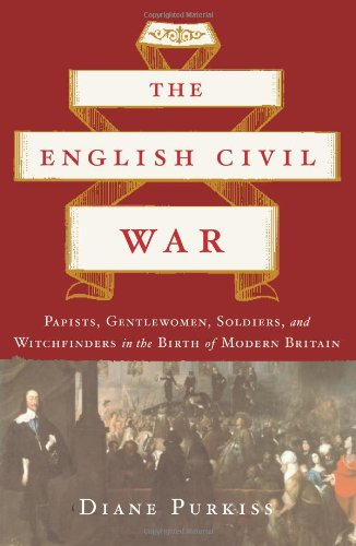The English Civil War: Papists, Gentlewomen, Soldiers, and Witchfinders in the Birth of Modern Britain
