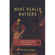 What Really Matters: Living a Moral Life amidst Uncertainty and Danger by Arthur Kleinman (2007-10-29)
