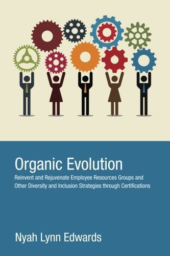 Organic Evolution: Reinvent And Rejuvenate Employee Resources Groups And Other Diversity And Inclusion Strategies Through Certifications