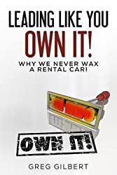 The Power of Better Series : Volume I - Leading Like You Own It! Why We Never Wax a Rental Car. (Paperback)--by Greg Gilbert [2015 Edition]