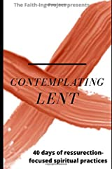 Contemplating Lent: 40 Days of Resurrection-Focused Spiritual Practice Paperback
