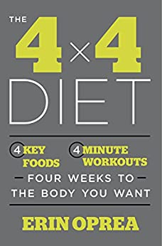 The 4 x 4 Diet: 4 Key Foods, 4-Minute Workouts, Four Weeks to the Body You Want by [Oprea, Erin]