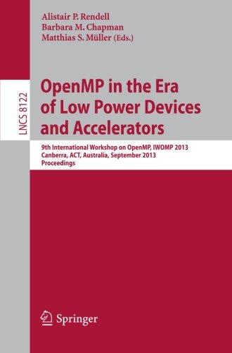 OpenMP in the Era of Low Power Devices and Accelerators: 9th International Workshop on OpenMP, IWOMP 2013, Canberra, Australia, September 16-18, 2013, Proceedings (Lecture Notes in Computer Science) ()