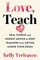 Love, Teach: Real Stories and Honest Advice to Keep Teachers from Crying Under Their Desks