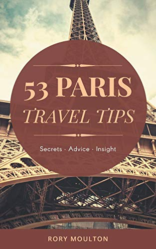 53 Paris Travel Tips: Secrets, Advice & Insight for a Perfect Paris Vacation (Paris Trip)
