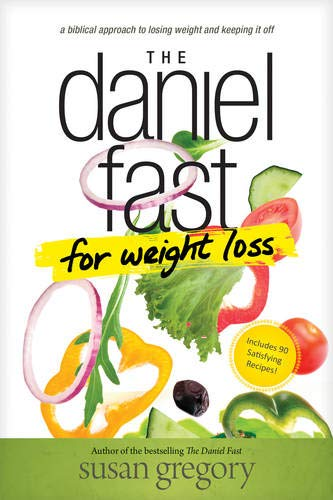 The Daniel Fast for Weight Loss: A Biblical Approach to Losing Weight and Keeping It Off