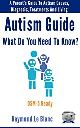 Autism - What Do You Need To Know? A Parent's Guide To Autism Causes, Diagnosis and Treatments. DSM-5 Ready: Indispensable guide to Autism & Asperger's Syndrome