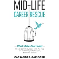 Mid-Life Career Rescue (What Makes You Happy): How to Confidently Leave a Job You Hate, and Start Living a Life You Love, Before It's Too Late: Volume 2