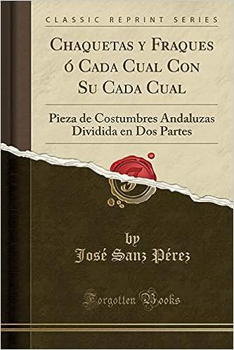 Chaquetas Y Fraques Ó Cada Cual Con Su Cada Cual: Pieza de Costumbres Andaluzas Dividida En DOS Partes (Classic Reprint) (Spanish Edition): Jose Sanz Perez: ...