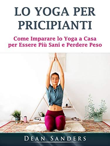Lo Yoga per Pricipianti: Come Imparare lo Yoga a Casa per ...