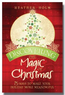 Discovering the Magic of Christmas: Seventy-Five Ways to Make Your Holiday More Meaningful by Heather Holm- Bring the Magic of Christmas Back Into Your Home With Gift and Decorating Ideas, Scruptious Recipes, Crafts, Games, Carol Lyrics, & Much More