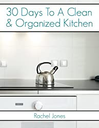 30 Days To A Clean And Organized Kitchen: A 30 Day Walkthrough To Declutter Your Kitchen And Maintain A Clean, Organized Space (30 Day Decluttering Guides) (Volume 1)