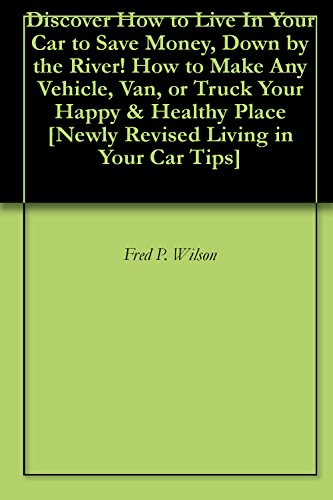 Discover How to Live In Your Car to Save Money, Down by the River! How to Make Any Vehicle, Van, or Truck Your Happy & Healthy Place [Newly Revised Living in Your Car Tips] (How To Live In Your Car)