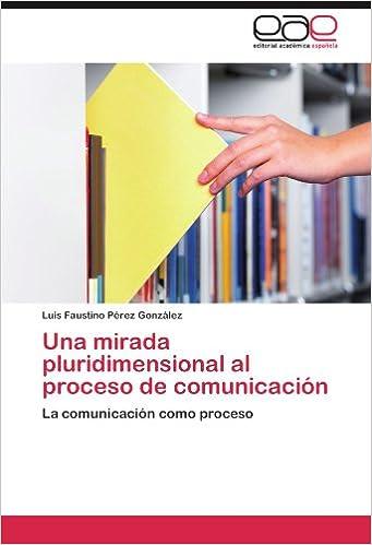 Una mirada pluridimensional al proceso de comunicación: La comunicación como proceso