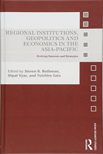 Regional Institutions, Geopolitics and Economics in the Asia-Pacific: Evolving Interests and Strategies (Asian Security Studies)