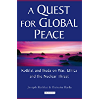 Quest for Global Peace, A: Rotblat and Ikeda on War, Ethics and the Nuclear Threat