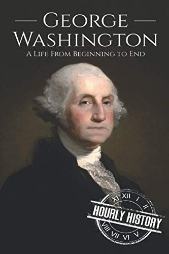 George Washington: A Life from Beginning to End (Biographies of US Presidents)