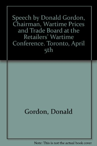 Speech by Donald Gordon, Chairman, Wartime Prices and Trade Board at the Retailers' Wartime Conference. Toronto, April - Retailers Toronto