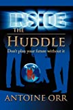 Inside the Huddle - Don't Plan Your Future Without It, Antoine Orr, 0615255817