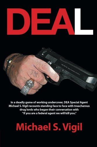 Deal: In a Deadly Game of Working Undercover, DEA Special Agent Michael S. Vigil Recounts Standing Face to Face with Treacherous Drug Lords Who Began ...
