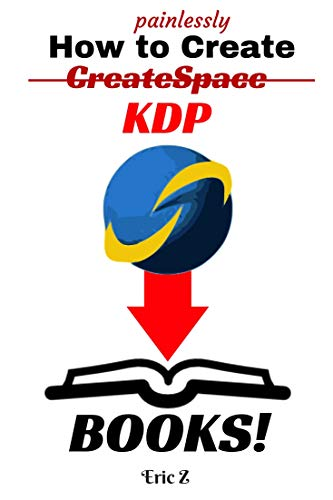 How To Painlessly Create CreateSpace  KDP Books: The Quickest and Easiest Way to Make CreateSpace  and KDP Books with Free Software and Programs (Zbooks ... Self Publishing for Success! Series Book 1)