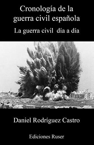 Cronología de la Guerra Civil Española: La Guerra Civil día a día por Daniel Rodríguez Castro