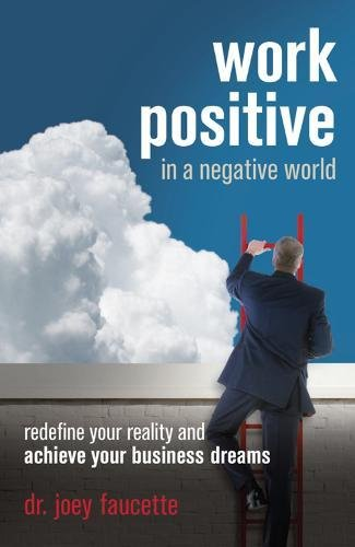 Read Online Work Positive in a Negative World: Redefine Your Reality and Achieve Your Business Dreams pdf epub