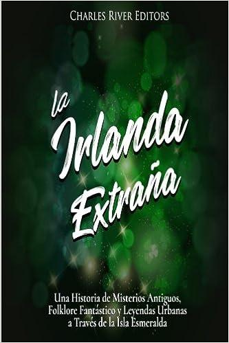 La Irlanda Extraña: Una Historia de Misterios Antiguos, Folklore Fantástico y Leyendas Urbanas a Través de la Isla Esmeralda: Amazon.es: Charles River Editors: Libros