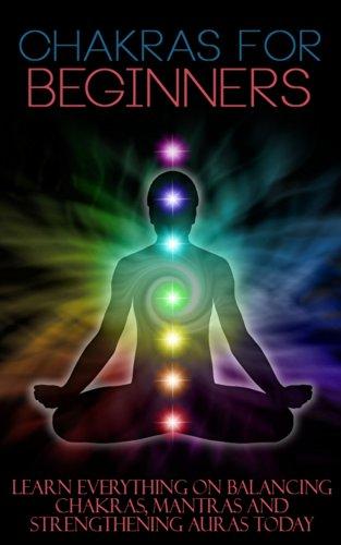 Chakras for Beginners: Learn Everything on Balancing Chakras, Mantras and Strengthening Auras Today (Chakras, Spirituality, Mudras, Astral, Aura, Chakras ... Health, Hinduism, Spiritual Heal) Kindle Edition