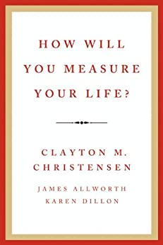 How Will You Measure Your Life? by [Christensen, Clayton M., Allworth, James, Dillon, Karen]