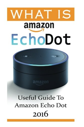 What-Is-Amazon-Echo-Dot-Useful-Guide-To-Amazon-Echo-Dot-2016-(2nd-Generation)-(Amazon-Echo-Dot-Echo-Dot-Amazon-Echo-User-Manual-Echo-Dot-ebook-Amazon-Dot)