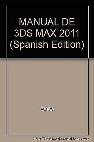 manual de 3ds max 2011 spanish edition varios 9786077071884 rh amazon ca manuel 3d max 2012 español pdf manual 3ds max 2016 pdf