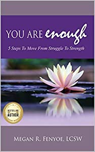 You Are Enough: 5 Steps To Move From Struggle To Strength by Megan R. Fenyoe